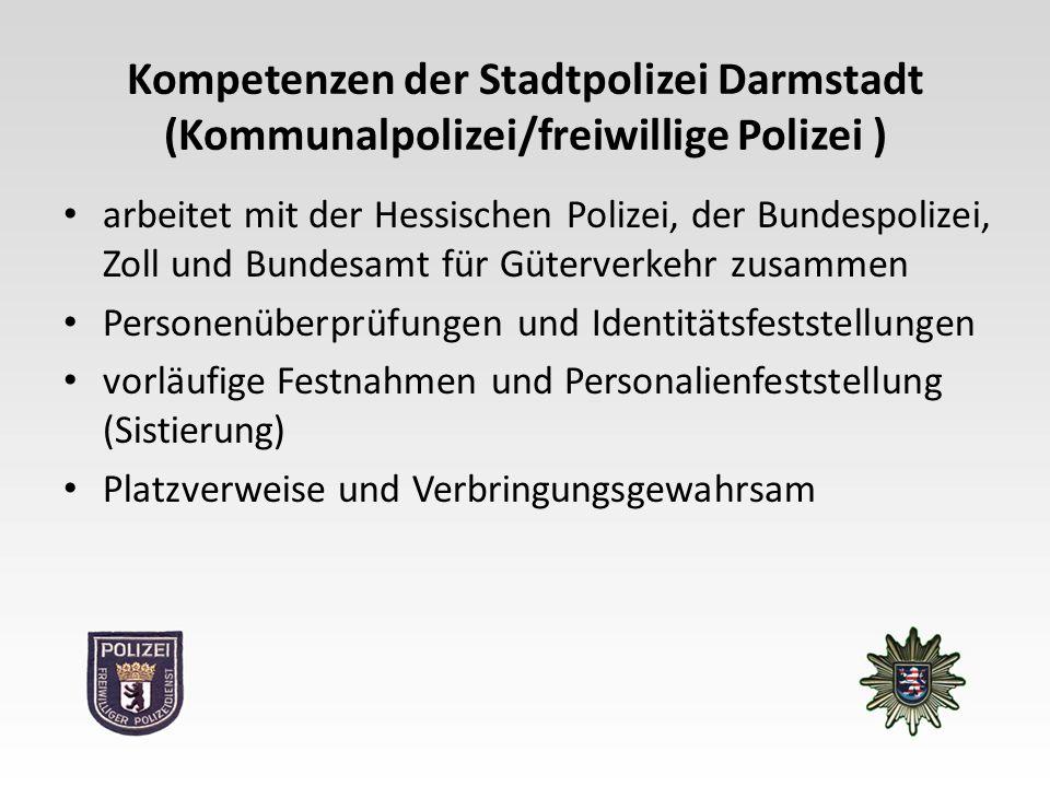 Kompetenzen der Stadtpolizei Darmstadt (Kommunalpolizei/freiwillige Polizei ) arbeitet mit der Hessischen Polizei, der Bundespolizei, Zoll und Bundesamt für Güterverkehr zusammen Personenüberprüfungen und Identitätsfeststellungen vorläufige Festnahmen und Personalienfeststellung (Sistierung) Platzverweise und Verbringungsgewahrsam