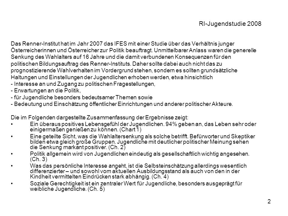 2 RI-Jugendstudie 2008 Das Renner-Institut hat im Jahr 2007 das IFES mit einer Studie über das Verhältnis junger Österreicherinnen und Österreicher zur Politik beauftragt.