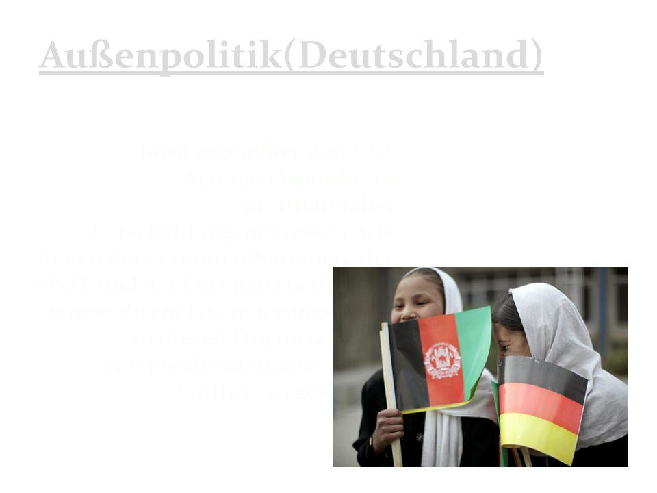 Außenpolitik(Deutschland) loyal gegenüber den USA Seit 1990 bemüht, in multilateralen Entscheidungsprozessen, wie denen der Vereinten Nationen, der OSZE und der Europäischen Union einem ihrem Finanzierungsanteil an diesen Organisationen entsprechenden politischen Einfluss zu gewinnen