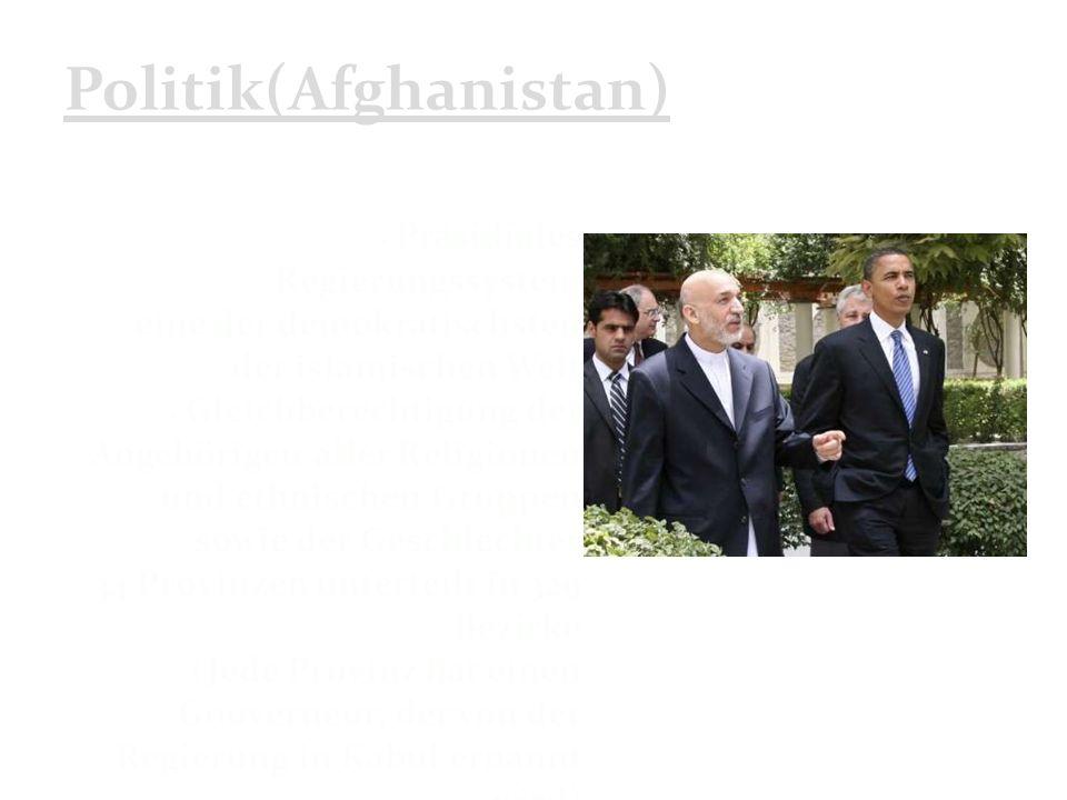 Politik(Afghanistan) Präsidiales Regierungssystem eine der demokratischsten der islamischen Welt Gleichberechtigung der Angehörigen aller Religionen und ethnischen Gruppen sowie der Geschlechter 34 Provinzen unterteilt in 329 Bezirke (Jede Provinz hat einen Gouverneur, der von der Regierung in Kabul ernannt wird)