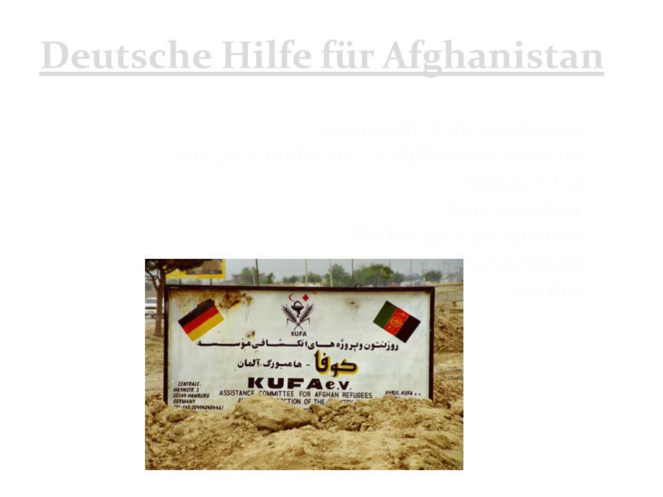 Deutsche Hilfe für Afghanistan Finanzielle Unterstützung: Bis 2010 mehr als 1,1 Milliarden Euro für Afghanistan bereitstellen.