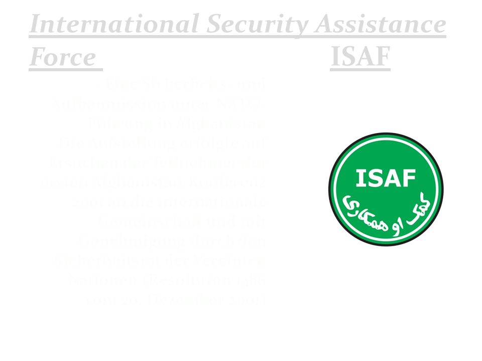 International Security Assistance Force ISAF Eine Sicherheits- und Aufbaumission unter NATO- Führung in Afghanistan Die Aufstellung erfolgte auf Ersuc