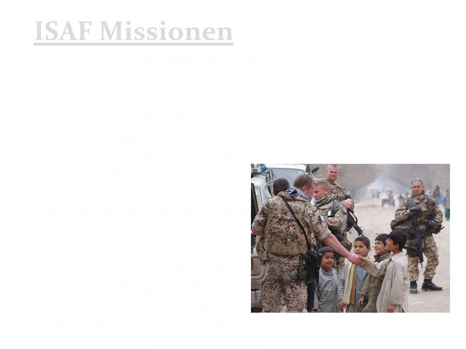 ISAF Missionen Durchführung von Sicherheits- und Stabilitätsoperationen Unterstützung der afghanischen Armee Unterstützung der afghanischen Polizei Die Entwaffnung der illegalen bewaffneten Gruppen (DIAG) Erleichterung Munitionsdepots Managements Bereitstellung von Hilfe nach der Operation Providing security to permit reconstruction Humanitarian Assistance