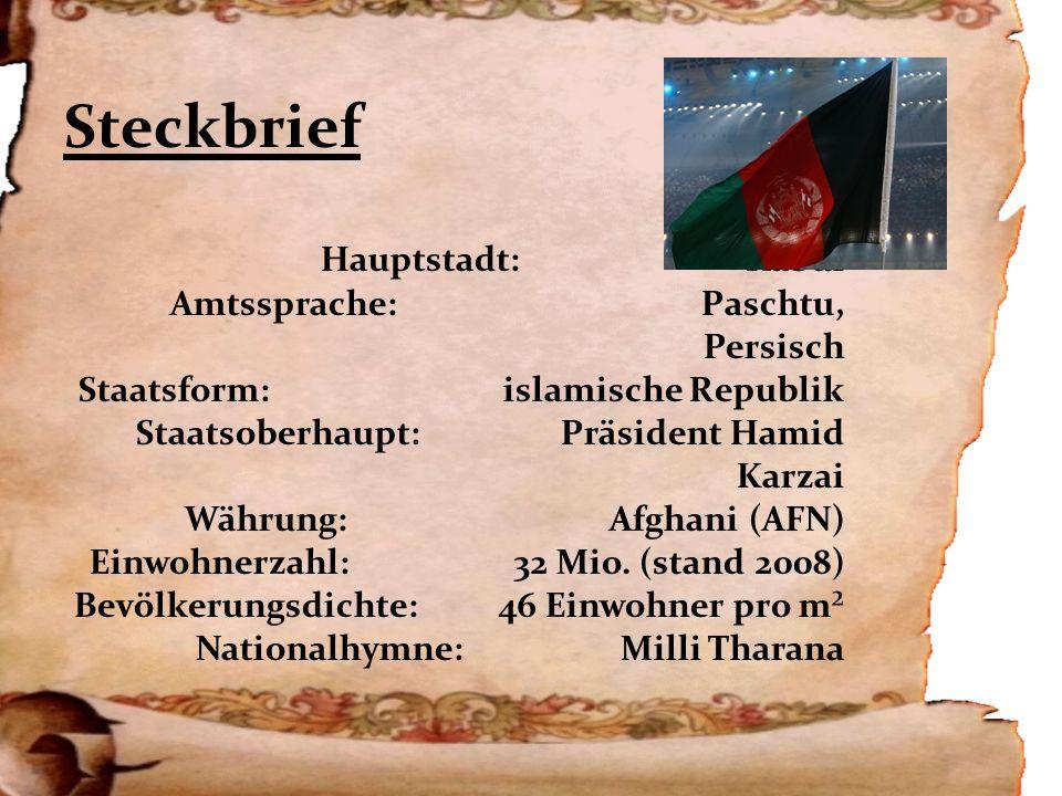 Steckbrief Hauptstadt:Kabul Amtssprache:Paschtu, Persisch Staatsform:islamische Republik Staatsoberhaupt:Präsident Hamid Karzai Währung:Afghani (AFN) Einwohnerzahl:32 Mio.