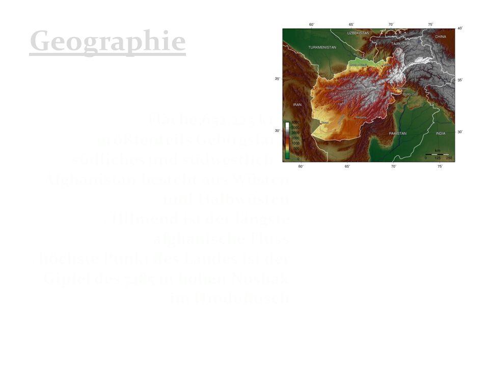 Geographie Fläche:652.225 km² größtenteils Gebirgsland südliches und südwestliches Afghanistan besteht aus Wüsten und Halbwüsten Hilmend ist der längste afghanische Fluss höchste Punkt des Landes ist der Gipfel des 7485 m hohen Noshak im Hindukusch