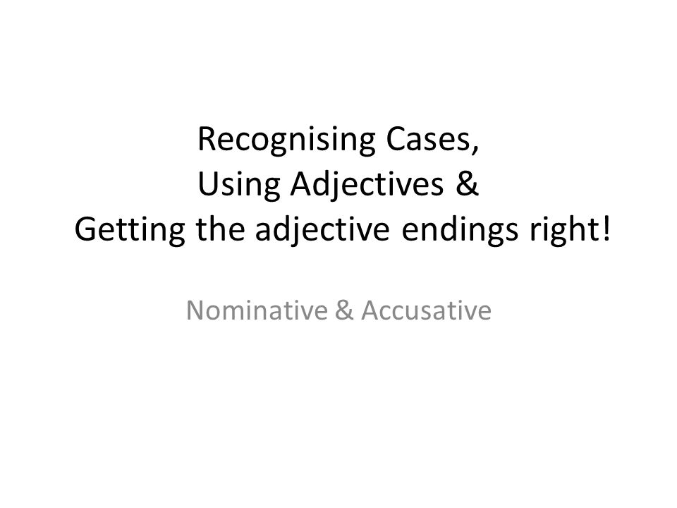Recognising Cases, Using Adjectives & Getting the adjective endings right! Nominative & Accusative