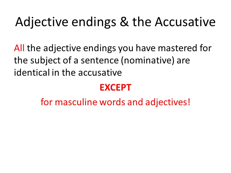 Adjective endings & the Accusative All the adjective endings you have mastered for the subject of a sentence (nominative) are identical in the accusative EXCEPT for masculine words and adjectives!