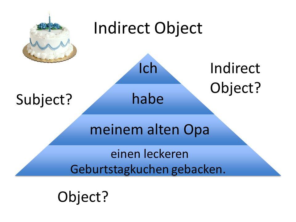 Indirect Object Ich habe meinem alten Opa einen leckeren Geburtstagkuchen gebacken. Indirect Object? Subject? Object?