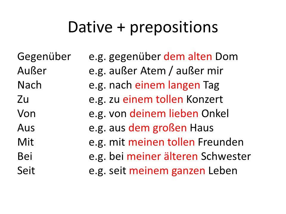Dative + prepositions Gegenübere.g. gegenüber dem alten Dom Außere.g. außer Atem / außer mir Nache.g. nach einem langen Tag Zue.g. zu einem tollen Kon