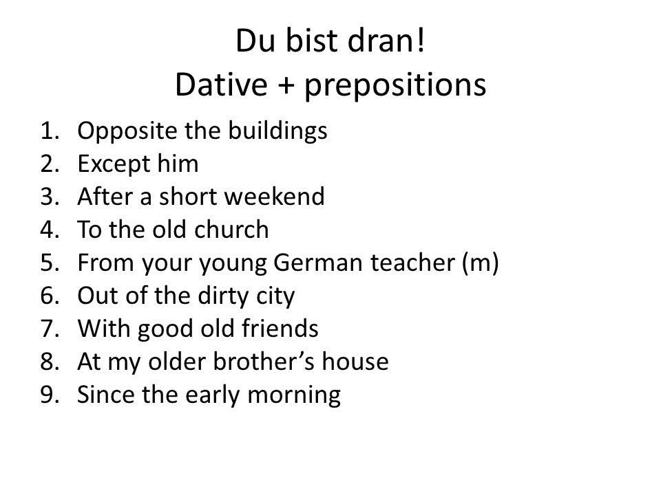 Du bist dran! Dative + prepositions 1.Opposite the buildings 2.Except him 3.After a short weekend 4.To the old church 5.From your young German teacher