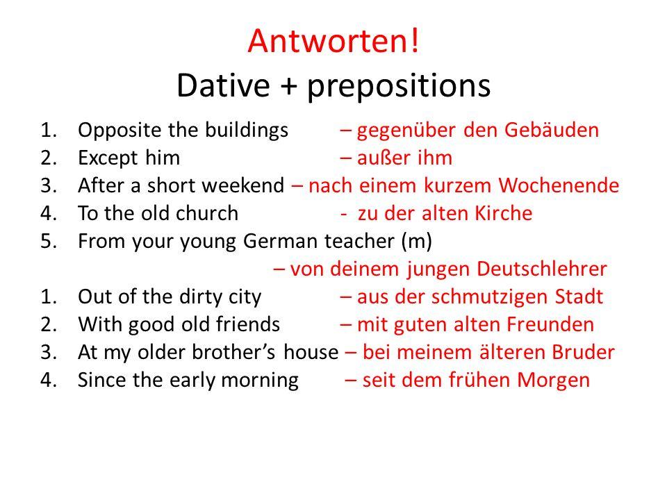 Antworten! Dative + prepositions 1.Opposite the buildings– gegenüber den Gebäuden 2.Except him – außer ihm 3.After a short weekend – nach einem kurzem