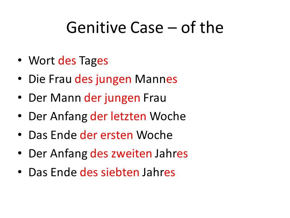 Genitive Case – of the Wort des Tages Die Frau des jungen Mannes Der Mann der jungen Frau Der Anfang der letzten Woche Das Ende der ersten Woche Der Anfang des zweiten Jahres Das Ende des siebten Jahres