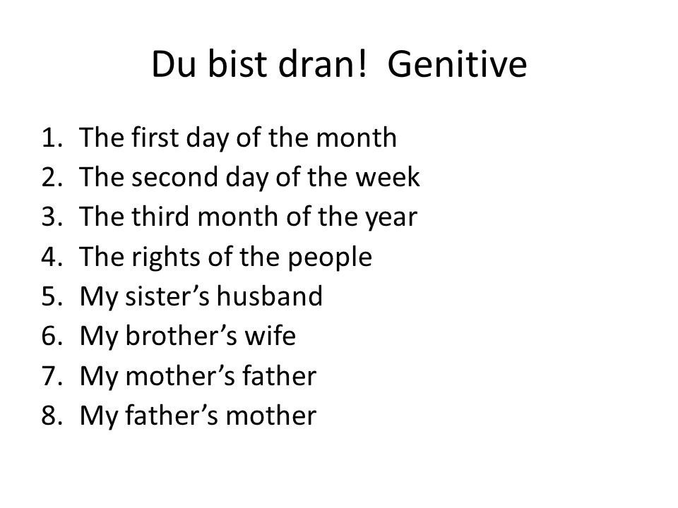 Du bist dran! Genitive 1.The first day of the month 2.The second day of the week 3.The third month of the year 4.The rights of the people 5.My sister'