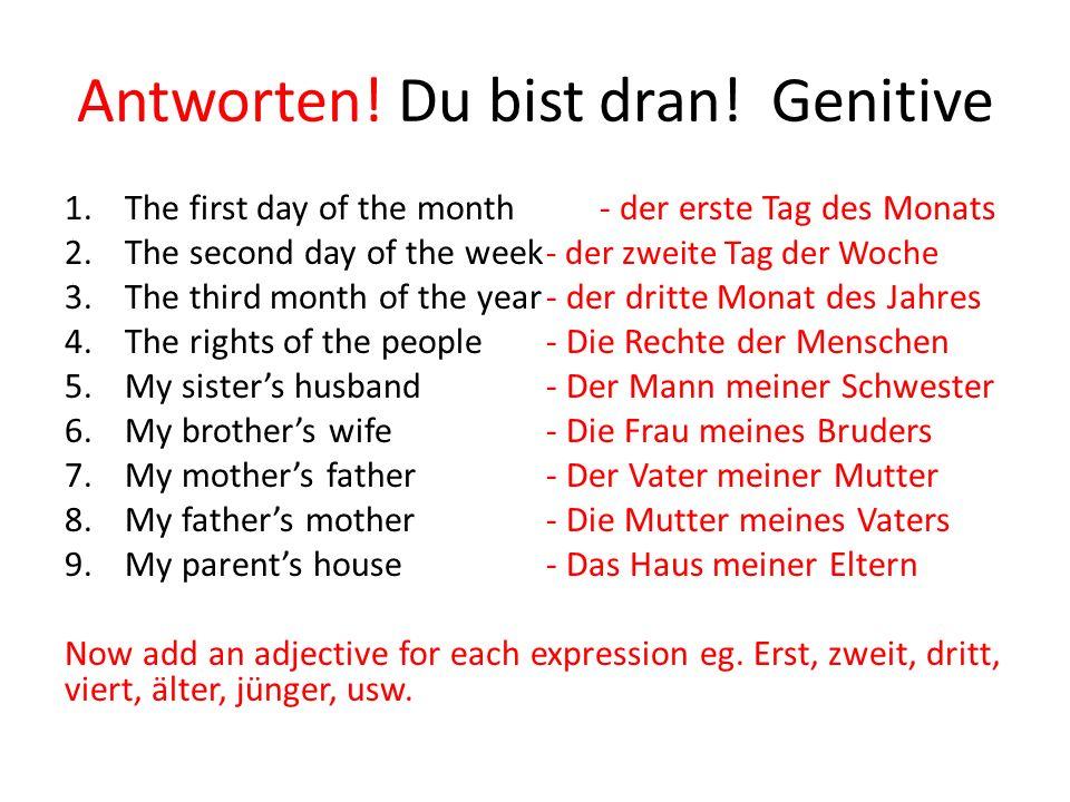 Antworten! Du bist dran! Genitive 1.The first day of the month- der erste Tag des Monats 2.The second day of the week - der zweite Tag der Woche 3.The