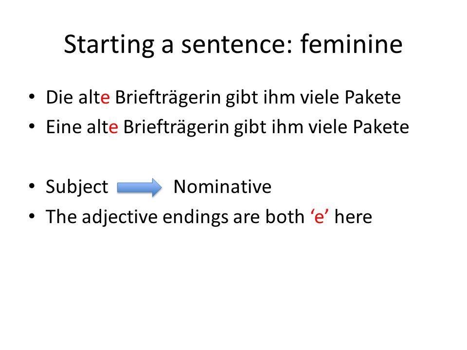 Starting a sentence: feminine Die alte Briefträgerin gibt ihm viele Pakete Eine alte Briefträgerin gibt ihm viele Pakete Subject Nominative The adjective endings are both 'e' here