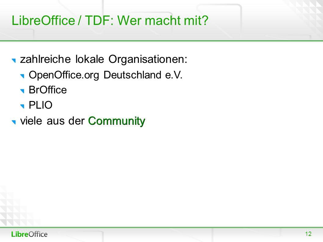 12 LibreOffice / TDF: Wer macht mit? zahlreiche lokale Organisationen: OpenOffice.org Deutschland e.V. BrOffice PLIO Community viele aus der Community