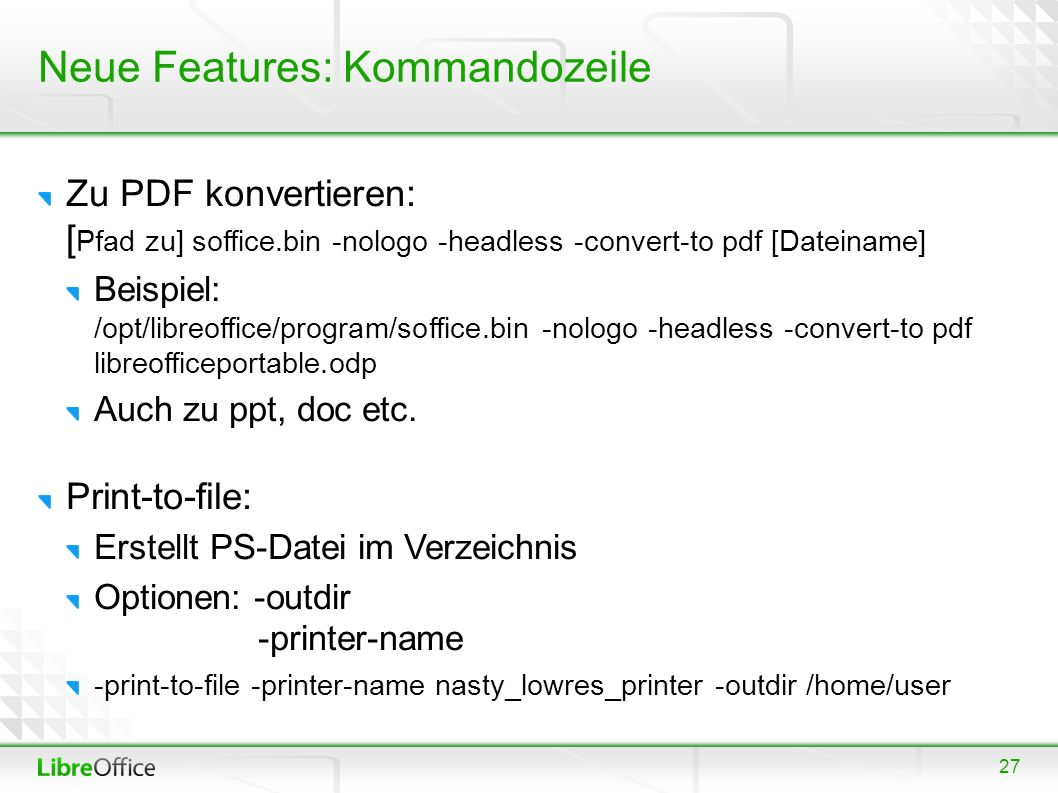 27 Neue Features: Kommandozeile Zu PDF konvertieren: [ Pfad zu] soffice.bin -nologo -headless -convert-to pdf [Dateiname] Beispiel: /opt/libreoffice/program/soffice.bin -nologo -headless -convert-to pdf libreofficeportable.odp Auch zu ppt, doc etc.