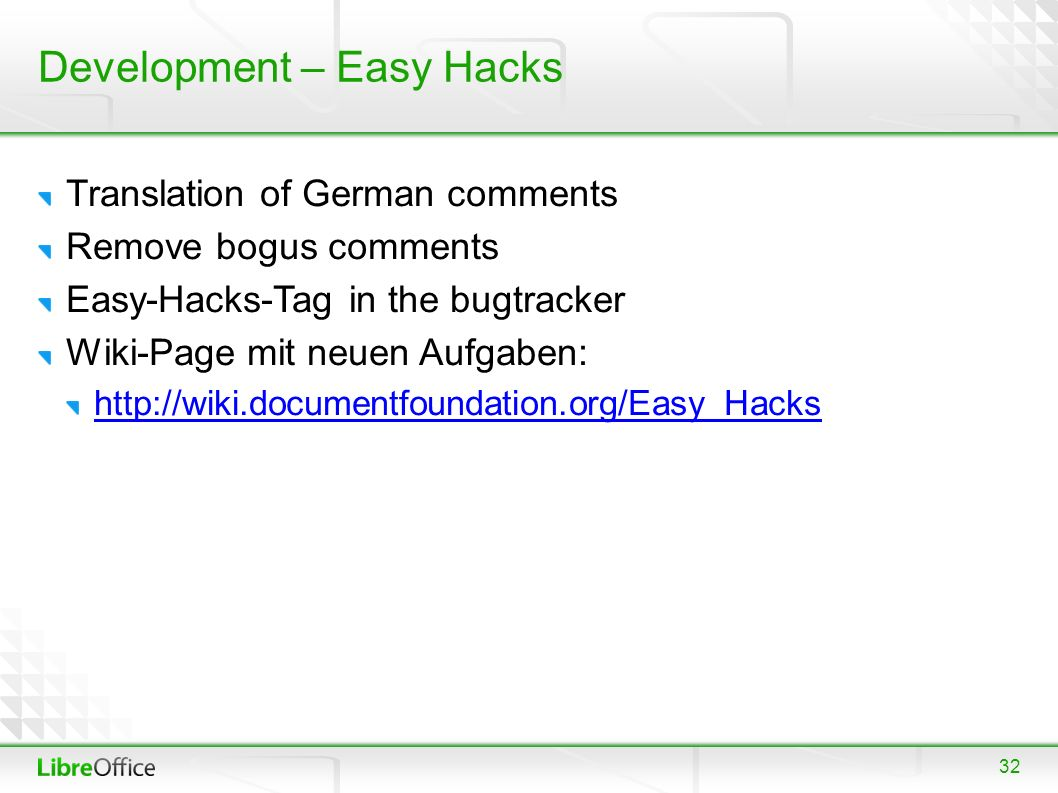 32 Development – Easy Hacks Translation of German comments Remove bogus comments Easy-Hacks-Tag in the bugtracker Wiki-Page mit neuen Aufgaben: http://wiki.documentfoundation.org/Easy_Hacks