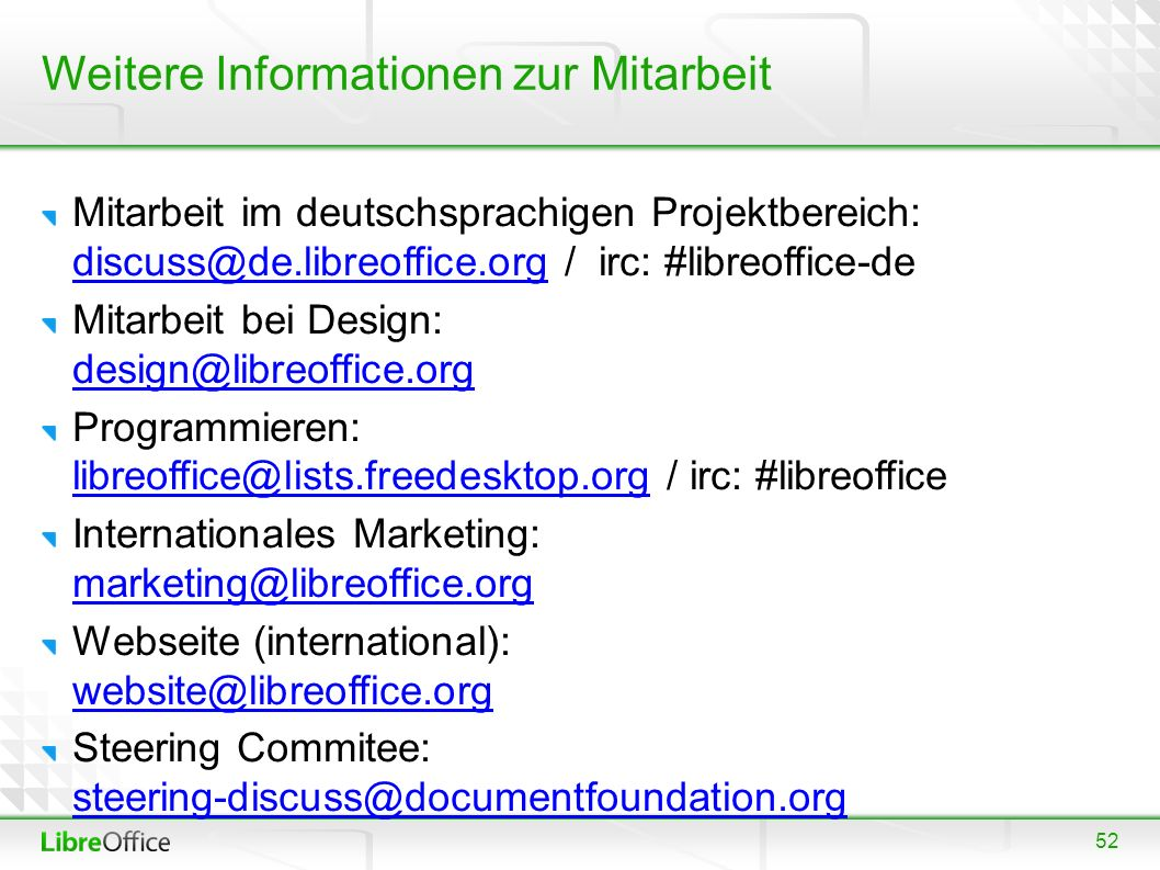52 Weitere Informationen zur Mitarbeit Mitarbeit im deutschsprachigen Projektbereich: discuss@de.libreoffice.org / irc: #libreoffice-de discuss@de.libreoffice.org Mitarbeit bei Design: design@libreoffice.org design@libreoffice.org Programmieren: libreoffice@lists.freedesktop.org / irc: #libreoffice libreoffice@lists.freedesktop.org Internationales Marketing: marketing@libreoffice.org marketing@libreoffice.org Webseite (international): website@libreoffice.org website@libreoffice.org Steering Commitee: steering-discuss@documentfoundation.org steering-discuss@documentfoundation.org