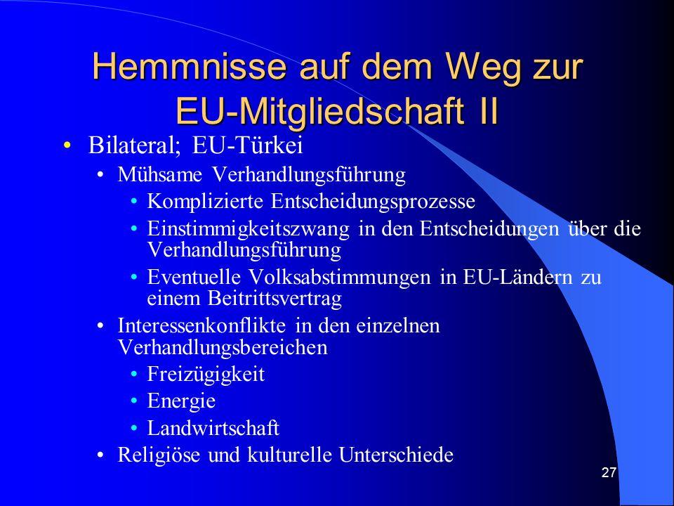 27 Hemmnisse auf dem Weg zur EU-Mitgliedschaft II Bilateral; EU-Türkei Mühsame Verhandlungsführung Komplizierte Entscheidungsprozesse Einstimmigkeitszwang in den Entscheidungen über die Verhandlungsführung Eventuelle Volksabstimmungen in EU-Ländern zu einem Beitrittsvertrag Interessenkonflikte in den einzelnen Verhandlungsbereichen Freizügigkeit Energie Landwirtschaft Religiöse und kulturelle Unterschiede