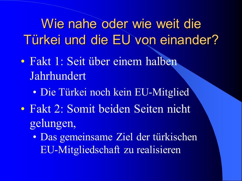 Wie nahe oder wie weit die Türkei und die EU von einander.