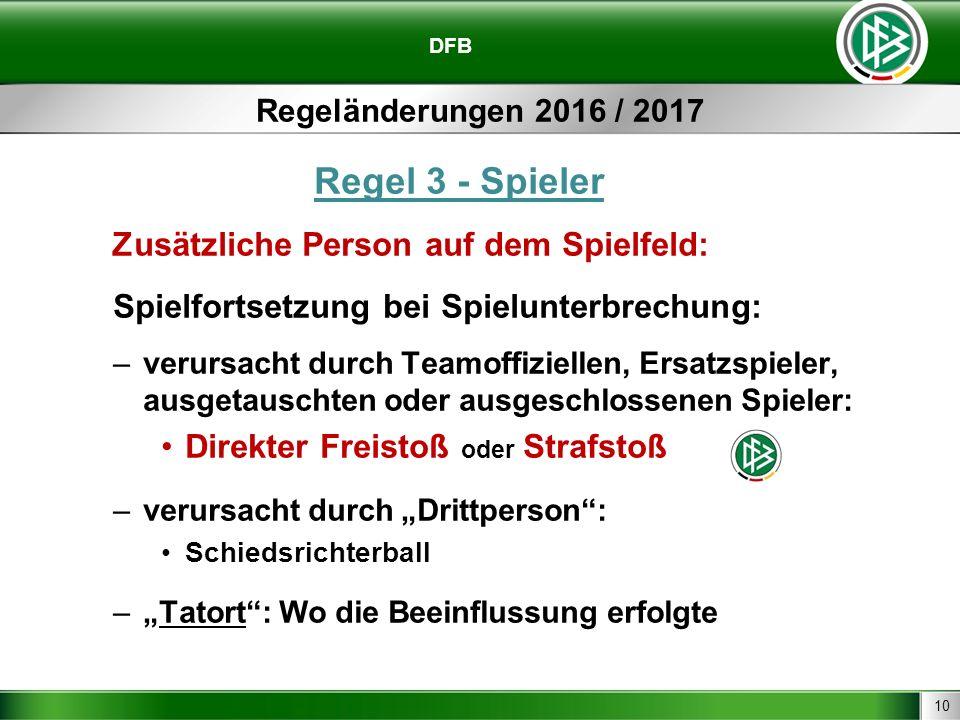 10 DFB Regeländerungen 2016 / 2017 Regel 3 - Spieler Zusätzliche Person auf dem Spielfeld: Spielfortsetzung bei Spielunterbrechung: –verursacht durch