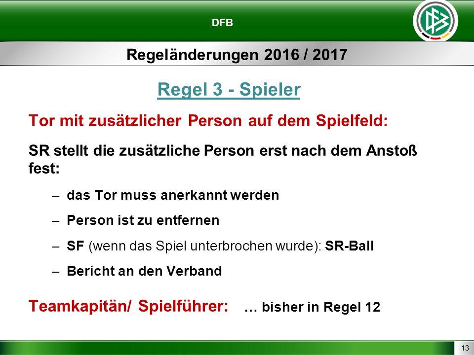 13 DFB Regeländerungen 2016 / 2017 Regel 3 - Spieler Tor mit zusätzlicher Person auf dem Spielfeld: SR stellt die zusätzliche Person erst nach dem Anstoß fest: –das Tor muss anerkannt werden –Person ist zu entfernen –SF (wenn das Spiel unterbrochen wurde): SR-Ball –Bericht an den Verband Teamkapitän/ Spielführer: … bisher in Regel 12