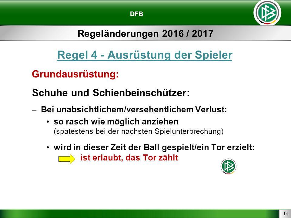 14 DFB Regeländerungen 2016 / 2017 Regel 4 - Ausrüstung der Spieler Grundausrüstung: Schuhe und Schienbeinschützer: –Bei unabsichtlichem/versehentlichem Verlust: so rasch wie möglich anziehen (spätestens bei der nächsten Spielunterbrechung) wird in dieser Zeit der Ball gespielt/ein Tor erzielt: ist erlaubt, das Tor zählt