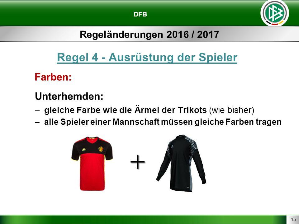 15 DFB Regeländerungen 2016 / 2017 Regel 4 - Ausrüstung der Spieler Farben: Unterhemden: –gleiche Farbe wie die Ärmel der Trikots (wie bisher) –alle Spieler einer Mannschaft müssen gleiche Farben tragen +