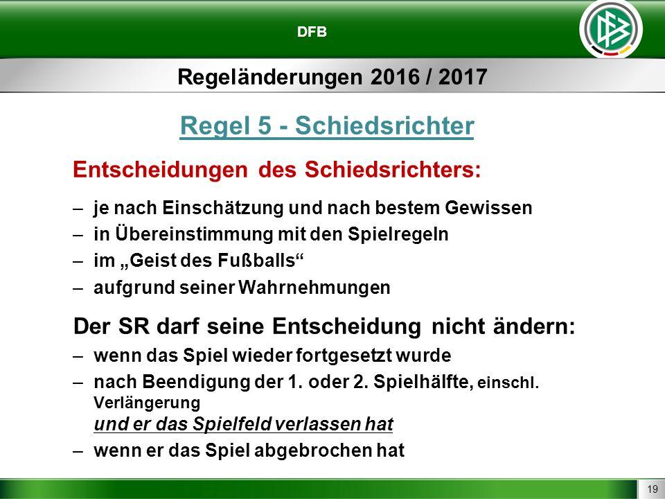 19 DFB Regeländerungen 2016 / 2017 Regel 5 - Schiedsrichter Entscheidungen des Schiedsrichters: –je nach Einschätzung und nach bestem Gewissen –in Übe