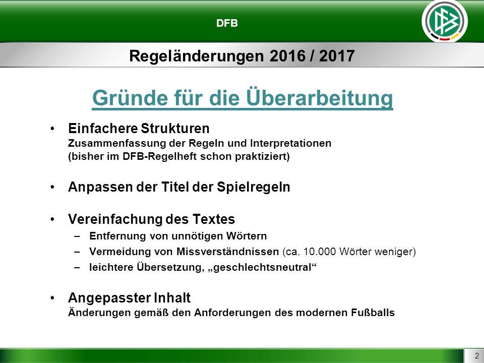 2 Regeländerungen 2016 / 2017 Gründe für die Überarbeitung Einfachere Strukturen Zusammenfassung der Regeln und Interpretationen (bisher im DFB-Regelh