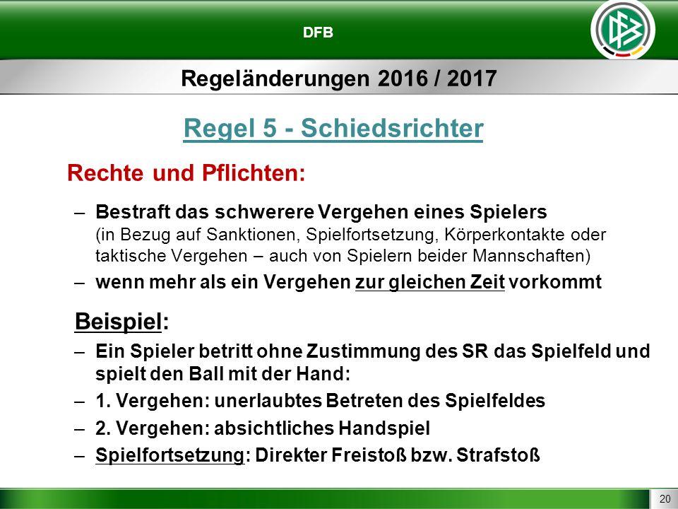20 DFB Regeländerungen 2016 / 2017 Regel 5 - Schiedsrichter Rechte und Pflichten: –Bestraft das schwerere Vergehen eines Spielers (in Bezug auf Sankti
