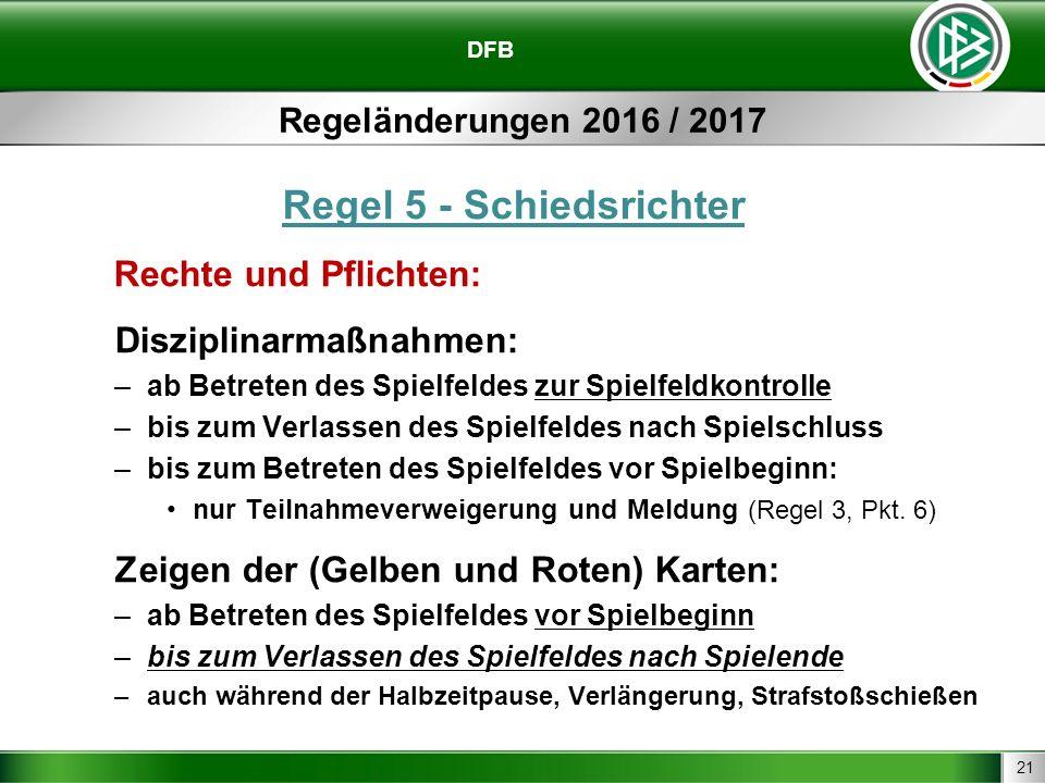 21 DFB Regeländerungen 2016 / 2017 Regel 5 - Schiedsrichter Rechte und Pflichten: Disziplinarmaßnahmen: –ab Betreten des Spielfeldes zur Spielfeldkont