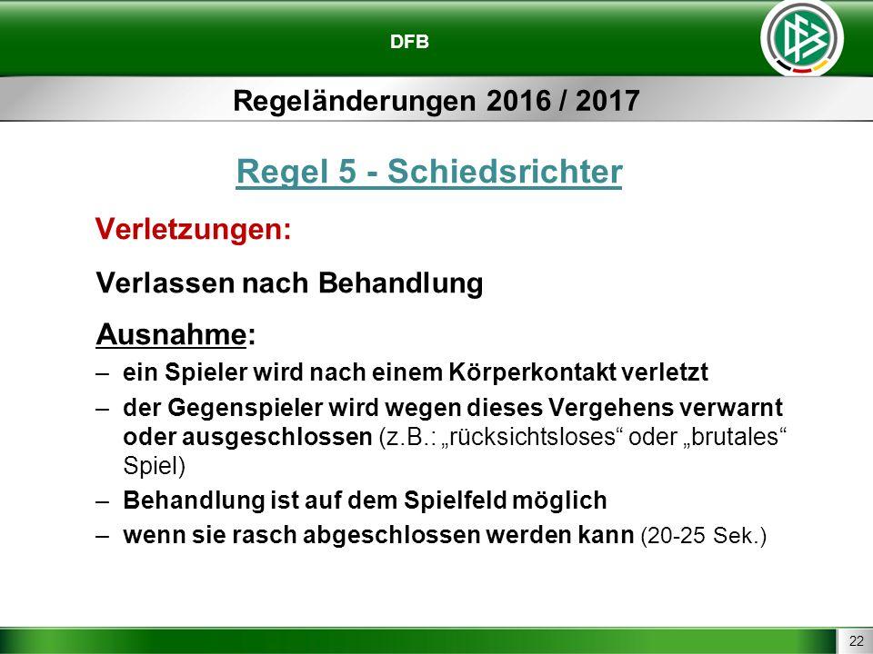 22 DFB Regeländerungen 2016 / 2017 Regel 5 - Schiedsrichter Verletzungen: Verlassen nach Behandlung Ausnahme: –ein Spieler wird nach einem Körperkonta