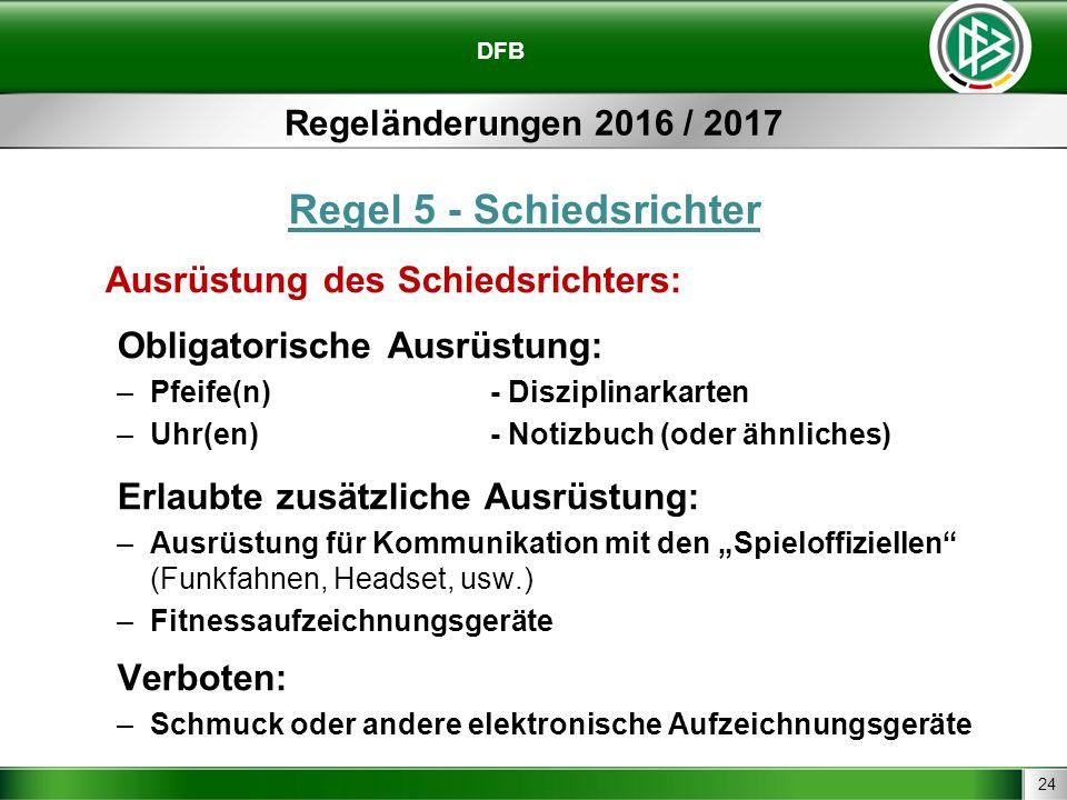 24 DFB Regeländerungen 2016 / 2017 Regel 5 - Schiedsrichter Ausrüstung des Schiedsrichters: Obligatorische Ausrüstung: –Pfeife(n)- Disziplinarkarten –