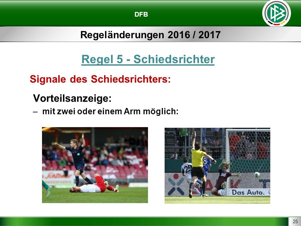 25 DFB Regeländerungen 2016 / 2017 Regel 5 - Schiedsrichter Signale des Schiedsrichters: Vorteilsanzeige: –mit zwei oder einem Arm möglich: