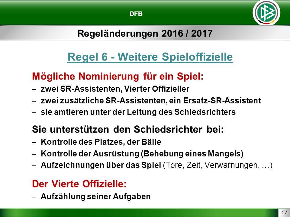 27 DFB Regeländerungen 2016 / 2017 Regel 6 - Weitere Spieloffizielle Mögliche Nominierung für ein Spiel: –zwei SR-Assistenten, Vierter Offizieller –zw