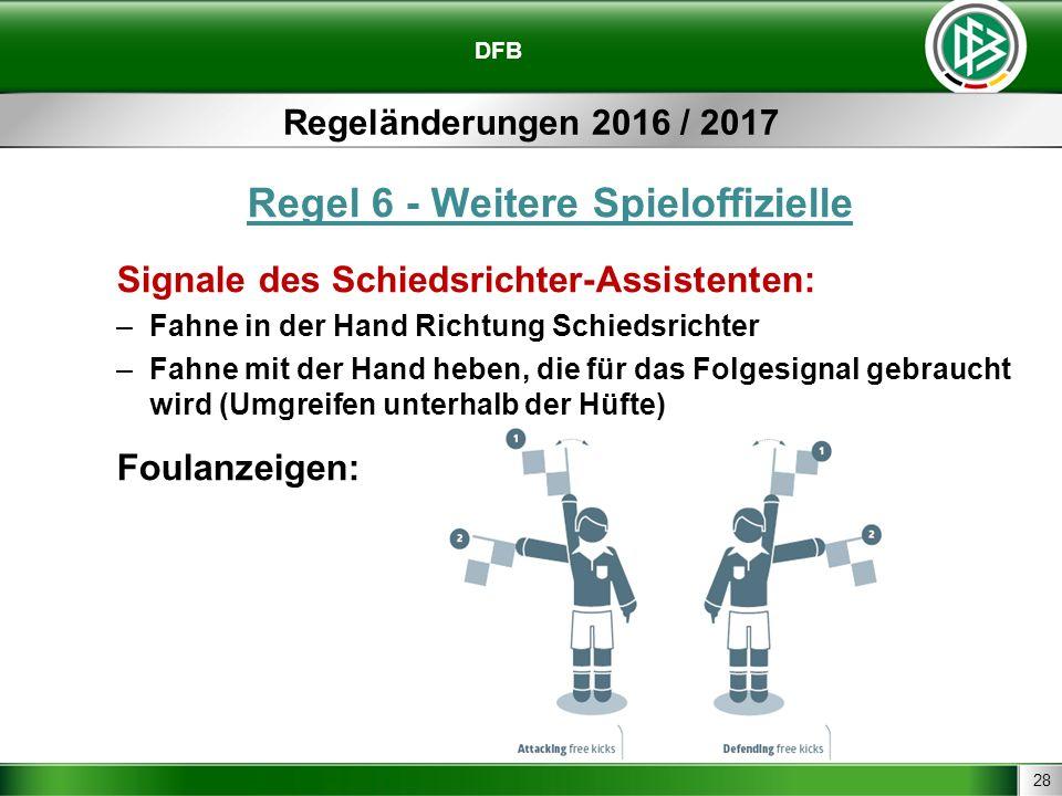 28 DFB Regeländerungen 2016 / 2017 Regel 6 - Weitere Spieloffizielle Signale des Schiedsrichter-Assistenten: –Fahne in der Hand Richtung Schiedsrichter –Fahne mit der Hand heben, die für das Folgesignal gebraucht wird (Umgreifen unterhalb der Hüfte) Foulanzeigen: