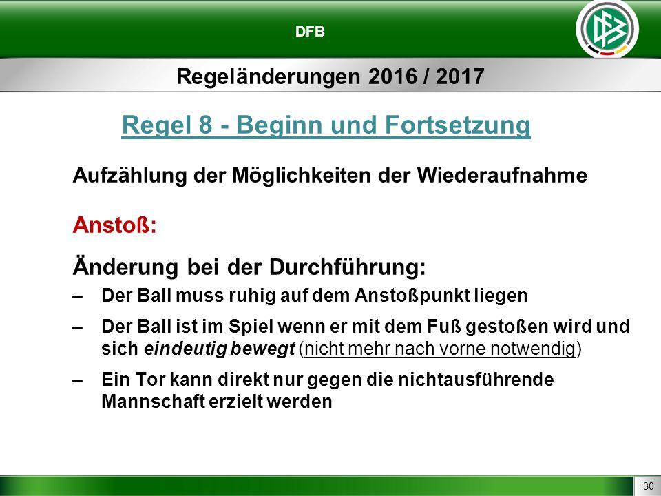 30 DFB Regeländerungen 2016 / 2017 Regel 8 - Beginn und Fortsetzung Aufzählung der Möglichkeiten der Wiederaufnahme Anstoß: Änderung bei der Durchführ