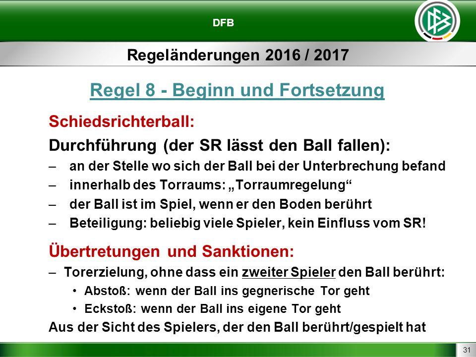 31 DFB Regeländerungen 2016 / 2017 Regel 8 - Beginn und Fortsetzung Schiedsrichterball: Durchführung (der SR lässt den Ball fallen): –an der Stelle wo