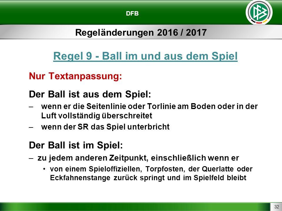 32 DFB Regeländerungen 2016 / 2017 Regel 9 - Ball im und aus dem Spiel Nur Textanpassung: Der Ball ist aus dem Spiel: –wenn er die Seitenlinie oder To