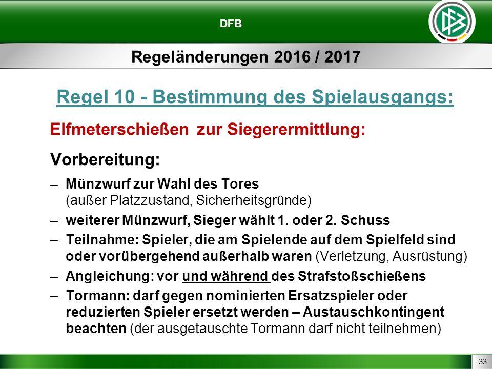 33 DFB Regeländerungen 2016 / 2017 Regel 10 - Bestimmung des Spielausgangs: Elfmeterschießen zur Siegerermittlung: Vorbereitung: –Münzwurf zur Wahl des Tores (außer Platzzustand, Sicherheitsgründe) –weiterer Münzwurf, Sieger wählt 1.