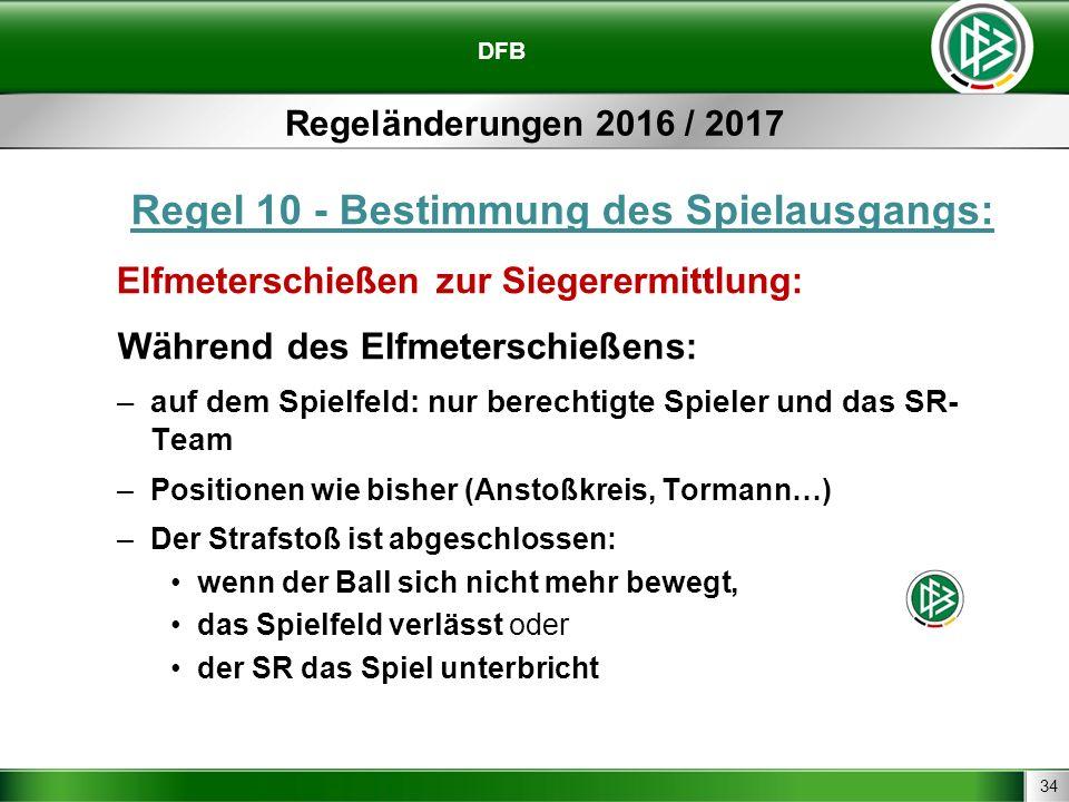34 DFB Regeländerungen 2016 / 2017 Regel 10 - Bestimmung des Spielausgangs: Elfmeterschießen zur Siegerermittlung: Während des Elfmeterschießens: –auf