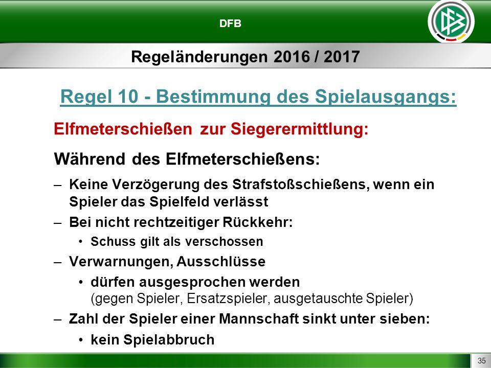 35 DFB Regeländerungen 2016 / 2017 Regel 10 - Bestimmung des Spielausgangs: Elfmeterschießen zur Siegerermittlung: Während des Elfmeterschießens: –Kei