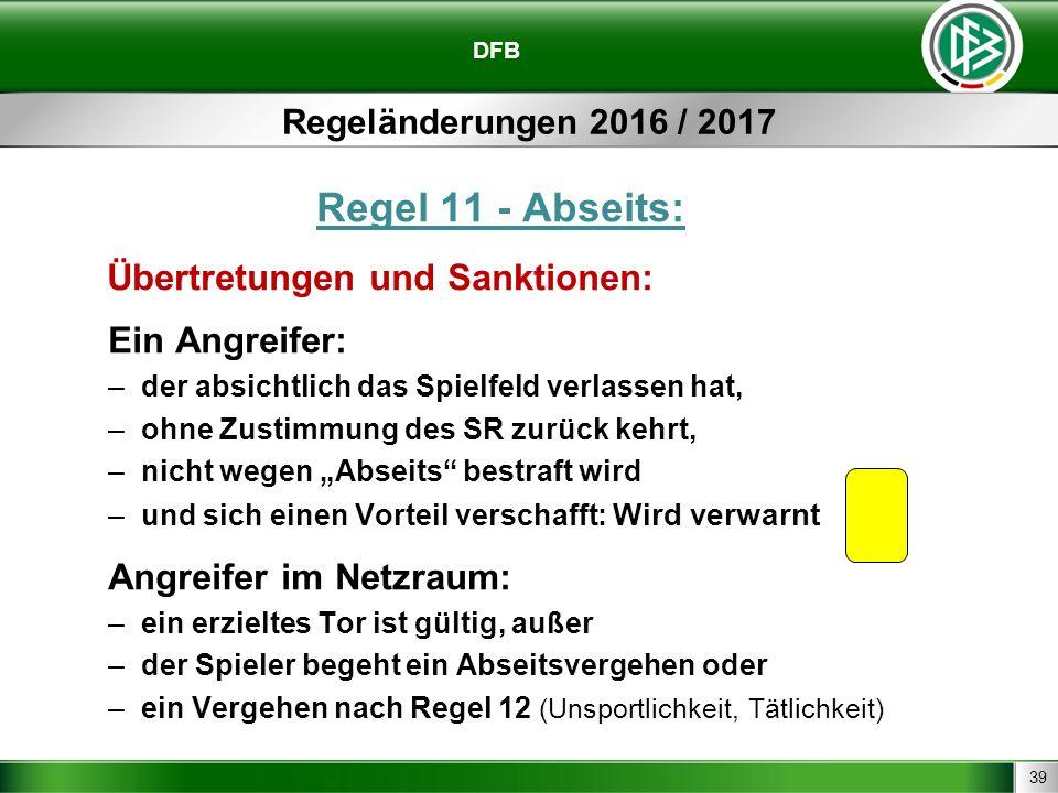 39 DFB Regeländerungen 2016 / 2017 Regel 11 - Abseits: Übertretungen und Sanktionen: Ein Angreifer: –der absichtlich das Spielfeld verlassen hat, –ohn