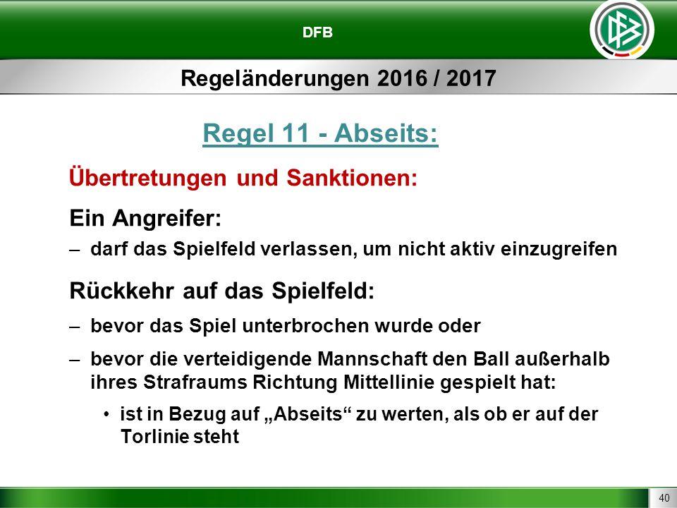 40 DFB Regeländerungen 2016 / 2017 Regel 11 - Abseits: Übertretungen und Sanktionen: Ein Angreifer: –darf das Spielfeld verlassen, um nicht aktiv einz