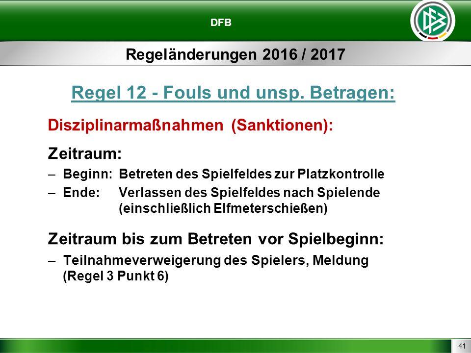 41 DFB Regeländerungen 2016 / 2017 Regel 12 - Fouls und unsp. Betragen: Disziplinarmaßnahmen (Sanktionen): Zeitraum: –Beginn: Betreten des Spielfeldes