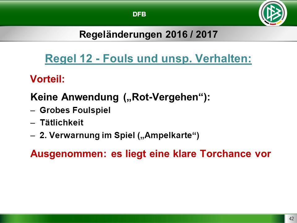 """42 DFB Regeländerungen 2016 / 2017 Regel 12 - Fouls und unsp. Verhalten: Vorteil: Keine Anwendung (""""Rot-Vergehen""""): –Grobes Foulspiel –Tätlichkeit –2."""