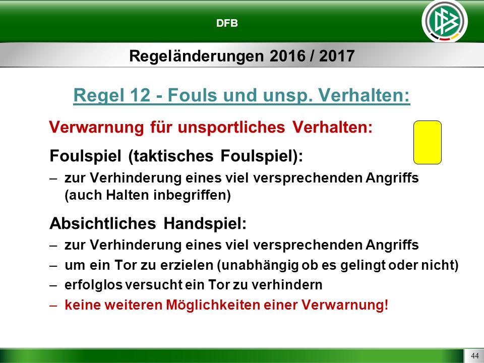 44 DFB Regeländerungen 2016 / 2017 Regel 12 - Fouls und unsp. Verhalten: Verwarnung für unsportliches Verhalten: Foulspiel (taktisches Foulspiel): –zu