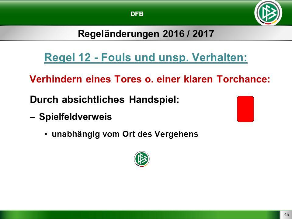 45 DFB Regeländerungen 2016 / 2017 Regel 12 - Fouls und unsp. Verhalten: Verhindern eines Tores o. einer klaren Torchance: Durch absichtliches Handspi